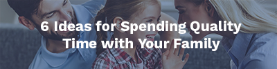 6 Ideas for Spending Quality Time with Your Family