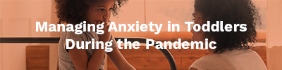 Managing Anxiety in Toddlers During the Pandemic