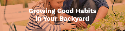 Growing Good Habits in Your Backyard